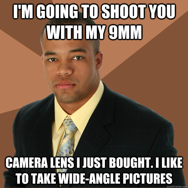 I'm going to shoot you with my 9mm camera lens I just bought. I like to take wide-angle pictures - I'm going to shoot you with my 9mm camera lens I just bought. I like to take wide-angle pictures  Successful Black Man