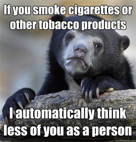 If you smoke cigarettes or other tobacco products I automatically think less of you as a person - If you smoke cigarettes or other tobacco products I automatically think less of you as a person  Confession Bear