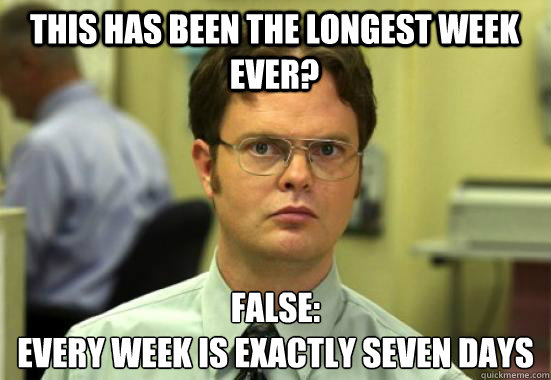 This has been the longest week ever? FALSE: Every week is exactly seven days