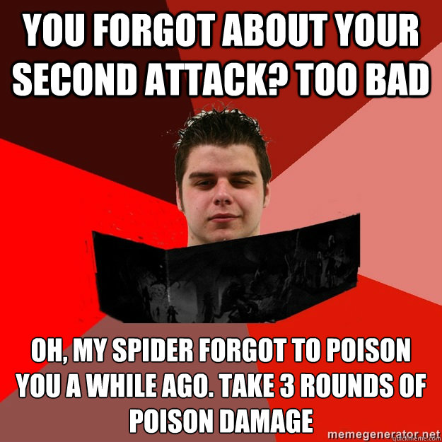You forgot about your second attack? too bad Oh, my spider forgot to poison you a while ago. take 3 rounds of poison damage