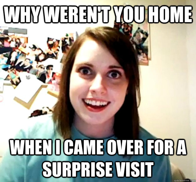 Why weren't you home When i came over for a surprise visit - Why weren't you home When i came over for a surprise visit  Overly Attached Girlfriend