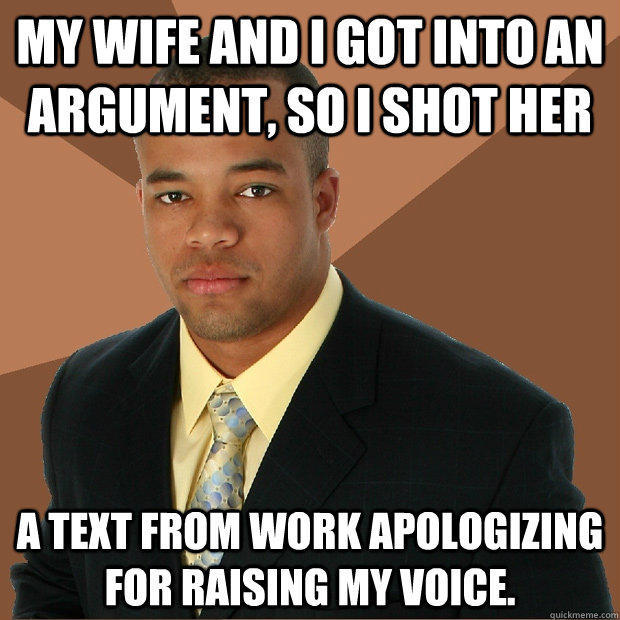 My wife and I got into an argument, so I shot her a text from work apologizing for raising my voice.  Successful Black Man