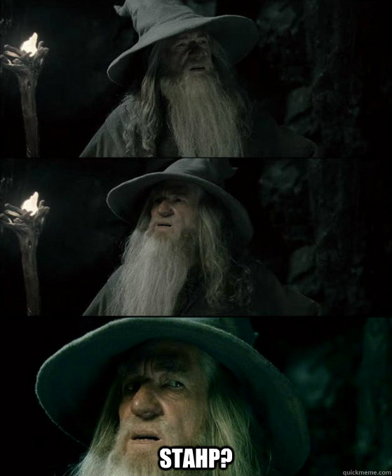 Stahp? -  Stahp?  Confused Gandalf
