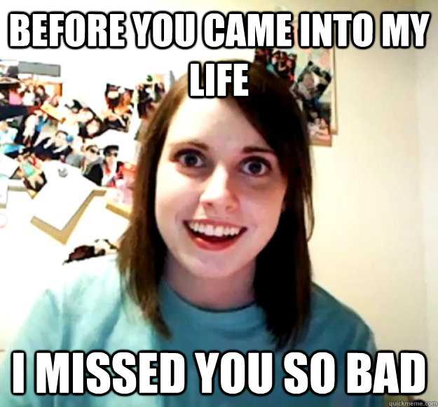 before you came into my life i missed you so bad - before you came into my life i missed you so bad  Overly Attached Girlfriend