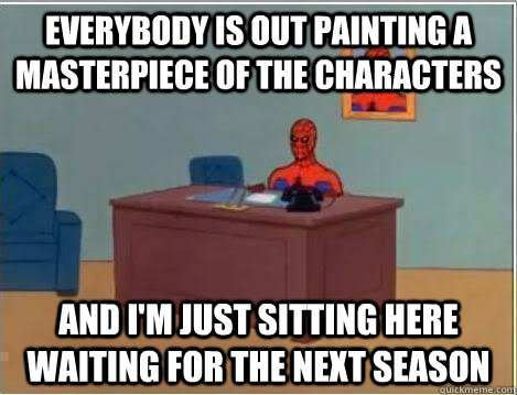 Everybody is out painting a masterpiece of the characters and i'm just sitting here waiting for the next season - Everybody is out painting a masterpiece of the characters and i'm just sitting here waiting for the next season  Misc