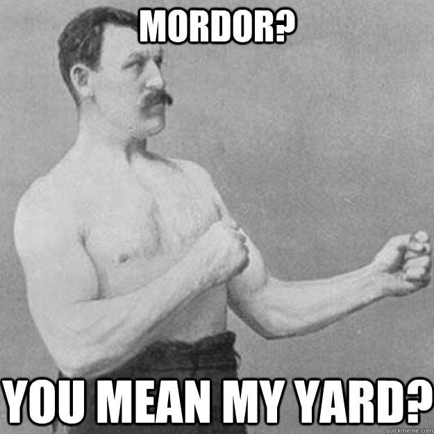 mordor? you mean my yard? - mordor? you mean my yard?  overly manly man