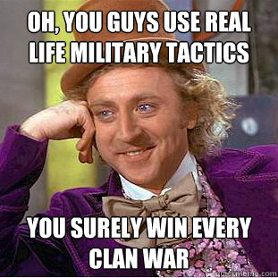 Oh, you guys use real life military tactics You surely win every clan war - Oh, you guys use real life military tactics You surely win every clan war  Misc