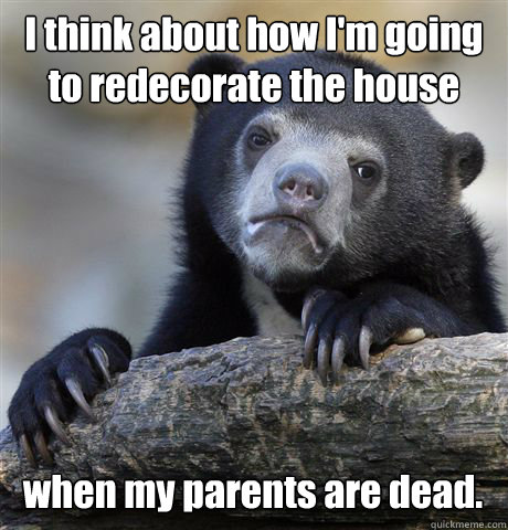 I think about how I'm going to redecorate the house when my parents are dead. - I think about how I'm going to redecorate the house when my parents are dead.  Confession Bear