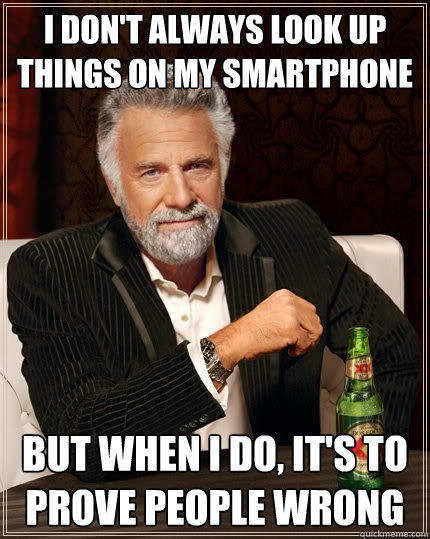 I don't always look up things on my smartphone  But when I do, it's to prove people wrong - I don't always look up things on my smartphone  But when I do, it's to prove people wrong  The Most Interesting Man In The World