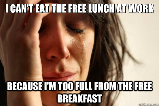 I can't eat the free lunch at work Because I'm too full from the free breakfast - I can't eat the free lunch at work Because I'm too full from the free breakfast  First World Problems