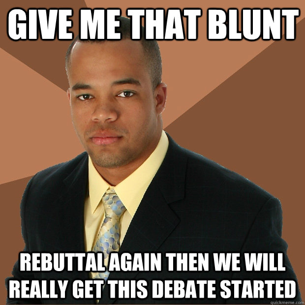 GIVE ME THAT BLUNT rebuttal again then we will really get this debate started - GIVE ME THAT BLUNT rebuttal again then we will really get this debate started  Successful Black Man