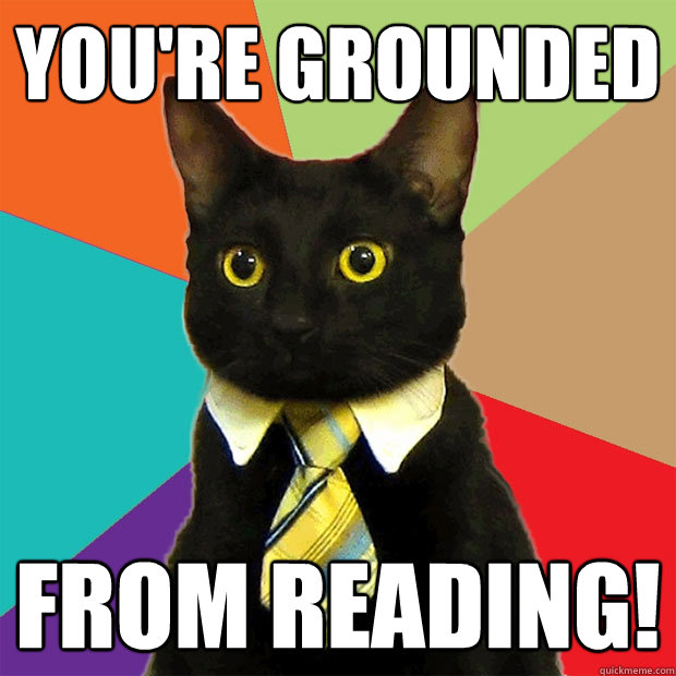 you're grounded from reading!  Business Cat