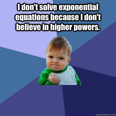I don't solve exponential equations because I don't believe in higher powers.  - I don't solve exponential equations because I don't believe in higher powers.   Success Kid