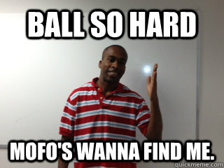 Ball so Hard Mofo's wanna find me.