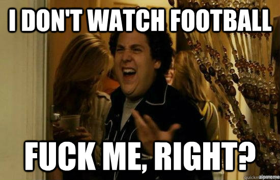 I don't watch Football Fuck me, Right?