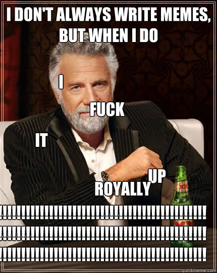 I DON'T ALWAYS write memeS, BUT WHEN I DO I fuck it up royally !!!!!!!!!!!!!!!!!!!!!!!!!!!!!!!!!!!!!!!!!!!!!!!!!!!!!!!!!!!!!!!!!!!!!!!!!!!!!!!!!!!!!!!!!!!!!!!!!!!!!!!!!!!!!!!!!!!!!!!!!!!!!!!!!!!!!!! - I DON'T ALWAYS write memeS, BUT WHEN I DO I fuck it up royally !!!!!!!!!!!!!!!!!!!!!!!!!!!!!!!!!!!!!!!!!!!!!!!!!!!!!!!!!!!!!!!!!!!!!!!!!!!!!!!!!!!!!!!!!!!!!!!!!!!!!!!!!!!!!!!!!!!!!!!!!!!!!!!!!!!!!!!  The Most Interesting Man In The World