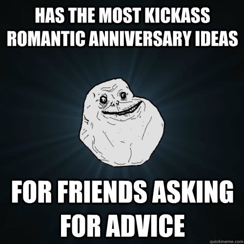 Has the most kickass romantic anniversary ideas For friends asking for advice - Has the most kickass romantic anniversary ideas For friends asking for advice  Forever Alone
