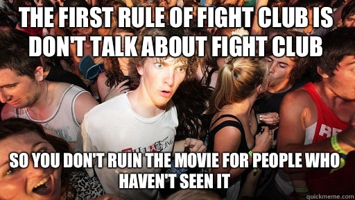 The first rule of Fight Club is don't talk about Fight Club So you don't ruin the movie for people who haven't seen it - The first rule of Fight Club is don't talk about Fight Club So you don't ruin the movie for people who haven't seen it  Misc