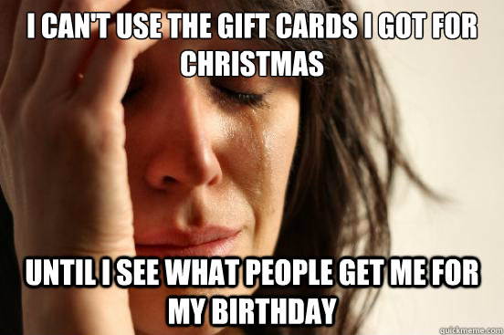 i can't use the gift cards i got for christmas until i see what people get me for my birthday - i can't use the gift cards i got for christmas until i see what people get me for my birthday  First World Problems