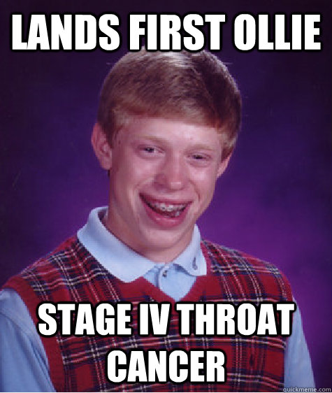 Lands first ollie Stage IV throat cancer - Lands first ollie Stage IV throat cancer  Bad Luck Brian
