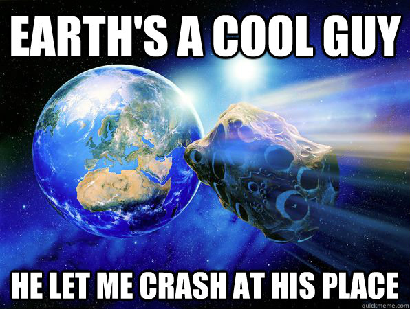 Earth's a cool guy He let me crash at his place