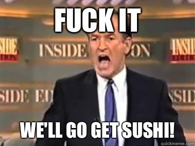 FUCK IT We'll go get sushi!