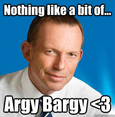 Nothing like a bit of... Argy Bargy <3  Hey Girl Tony Abbott