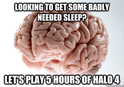 Looking to get some badly needed sleep? LET'S PLAY 5 HOURS OF HALO 4  - Looking to get some badly needed sleep? LET'S PLAY 5 HOURS OF HALO 4   Scumbag Brain