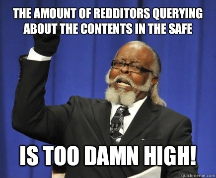 The amount of Redditors querying about the contents in the safe is too damn high! - The amount of Redditors querying about the contents in the safe is too damn high!  Too Damn High
