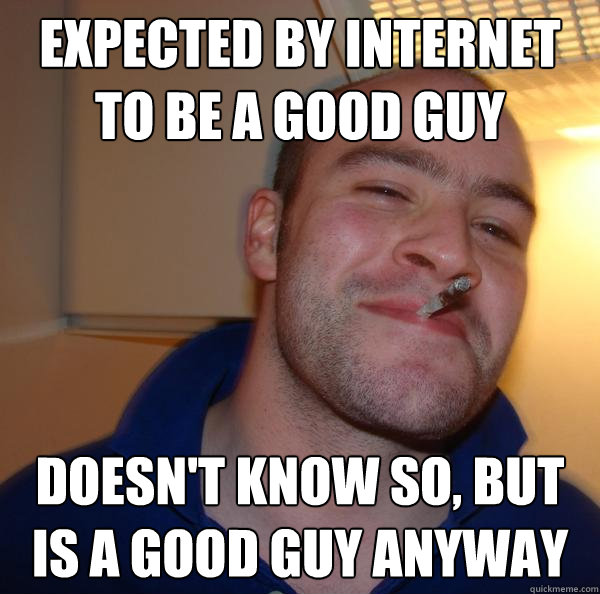 expected by internet to be a good guy doesn't know so, but is a good guy anyway - expected by internet to be a good guy doesn't know so, but is a good guy anyway  Misc