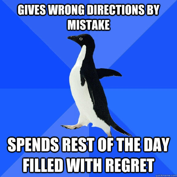 gives wrong directions by mistake spends rest of the day filled with regret - gives wrong directions by mistake spends rest of the day filled with regret  Socially Awkward Penguin