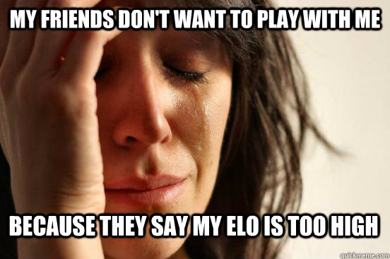 my friends don't want to play with me because they say my elo is too high