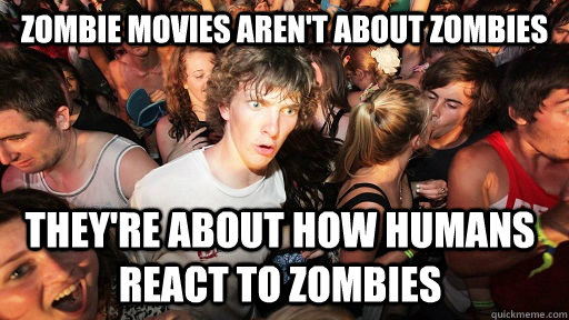 Zombie movies aren't about zombies they're about how humans react to zombies - Zombie movies aren't about zombies they're about how humans react to zombies  Sudden Clarity Clarence
