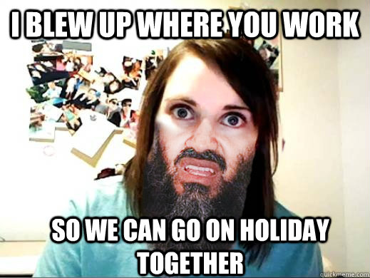I blew up where you work So we can go on holiday together - I blew up where you work So we can go on holiday together  Overly Attached Osama