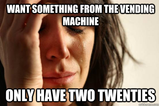 want something from the vending machine  only have two twenties  - want something from the vending machine  only have two twenties   1st World Problems
