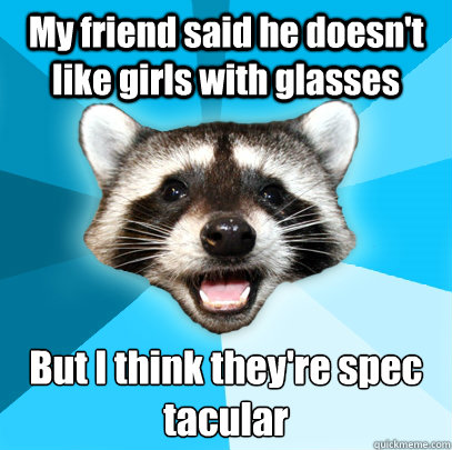 My friend said he doesn't like girls with glasses But I think they're spec tacular - My friend said he doesn't like girls with glasses But I think they're spec tacular  Lame Pun Coon