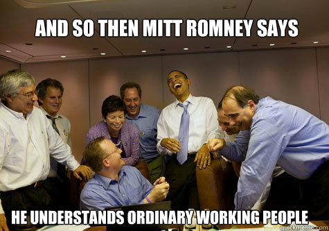 And so then Mitt Romney says He understands ordinary working people