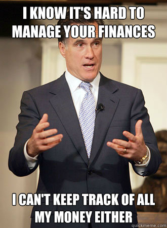 I know it's hard to manage your finances I can't keep track of all my money either - I know it's hard to manage your finances I can't keep track of all my money either  Relatable Romney