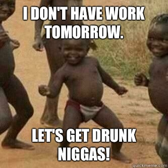 bbb96596611a4998af19abe2df331915b678eb0a44b99399d3ccf3090224337d i don't have work tomorrow let's get drunk niggas! its friday,