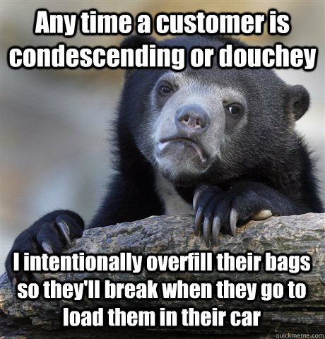 Any time a customer is condescending or douchey I intentionally overfill their bags so they'll break when they go to load them in their car  Confession Bear