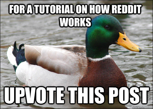 For a tutorial on how reddit works Upvote this post - For a tutorial on how reddit works Upvote this post  Actual Advice Mallard