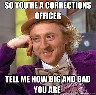 so you re a corrections officer tell me how big and bad you are