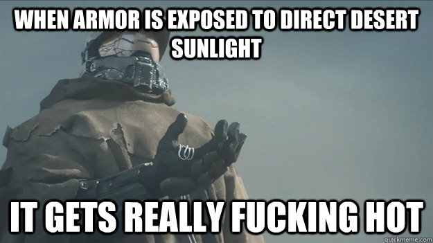 When armor is exposed to direct desert sunlight it gets really fucking hot - When armor is exposed to direct desert sunlight it gets really fucking hot  Master Chief
