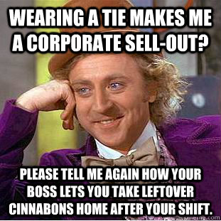 Wearing a tie makes me a corporate sell-out? Please tell me again how your boss lets you take leftover cinnabons home after your shift. - Wearing a tie makes me a corporate sell-out? Please tell me again how your boss lets you take leftover cinnabons home after your shift.  Creepy Wonka