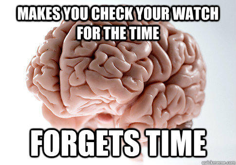 Makes you check your watch for the time forgets time - Makes you check your watch for the time forgets time  Scumbag Brain