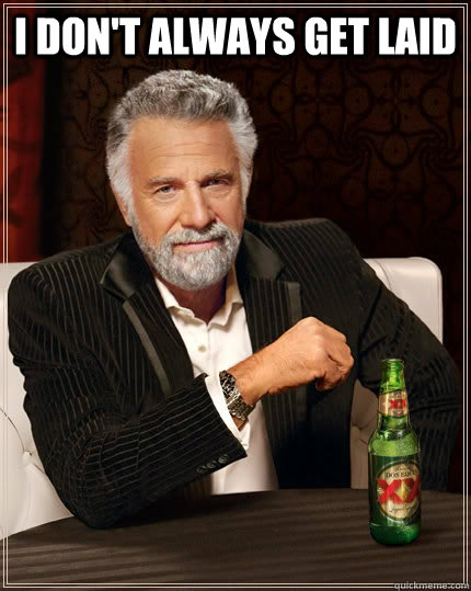 i don't always get laid  - i don't always get laid   The Most Interesting Man In The World