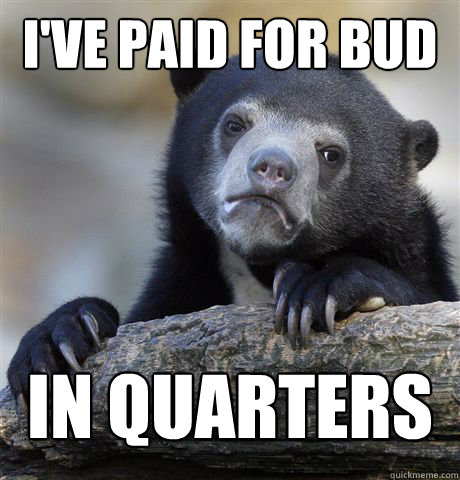 I've paid for bud in Quarters before - I've paid for bud in Quarters before  Confession Bear