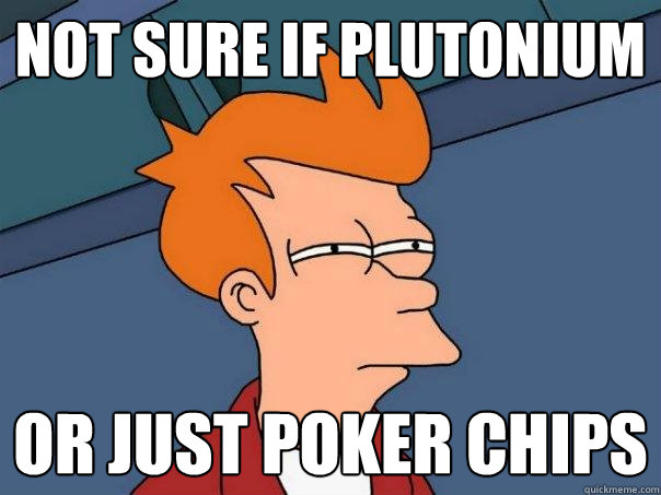 not sure if plutonium   or just poker chips - not sure if plutonium   or just poker chips  Futurama Fry