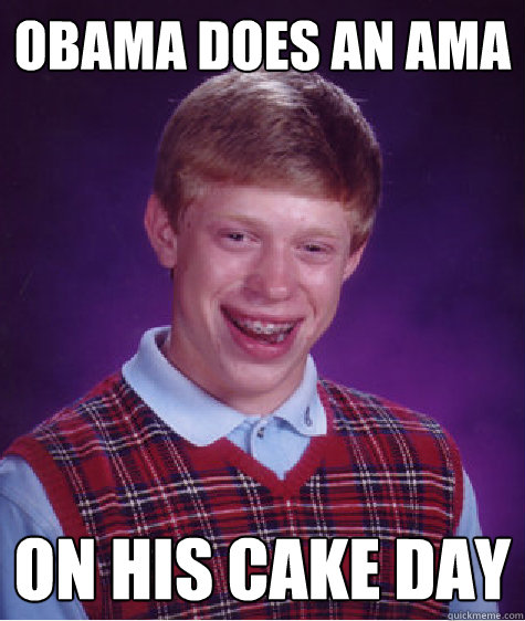 Obama does an AMA on his cake day - Obama does an AMA on his cake day  Bad Luck Brian