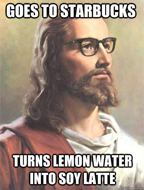 goes to starbucks turns lemon water into soy latte - goes to starbucks turns lemon water into soy latte  Hipster jesus